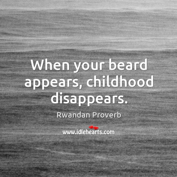 When your beard appears, childhood disappears. Rwandan Proverbs Image
