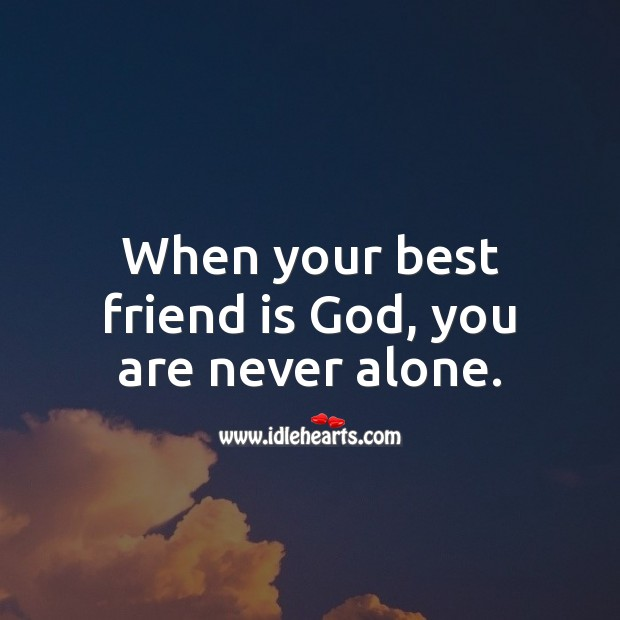 When your best friend is God, you are never alone. Alone Quotes Image