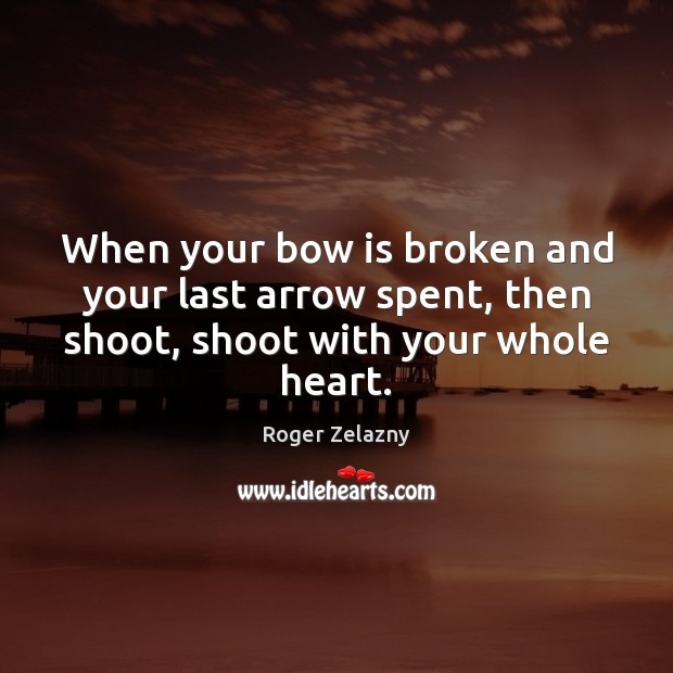 Image, When your bow is broken and your last arrow spent, then shoot,