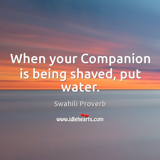 When your companion is being shaved, put water. Swahili Proverbs Image