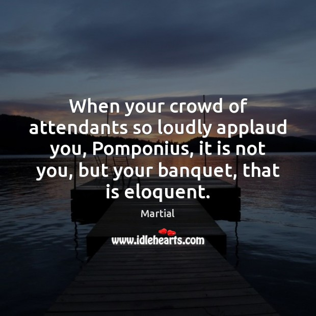 When your crowd of attendants so loudly applaud you, Pomponius, it is Martial Picture Quote