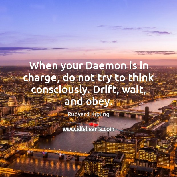 When your Daemon is in charge, do not try to think consciously. Drift, wait, and obey. Rudyard Kipling Picture Quote