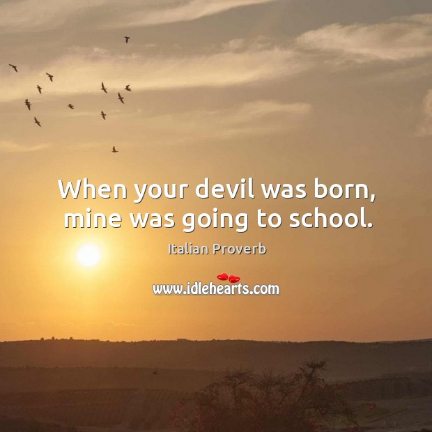 When your devil was born, mine was going to school. Italian Proverbs Image