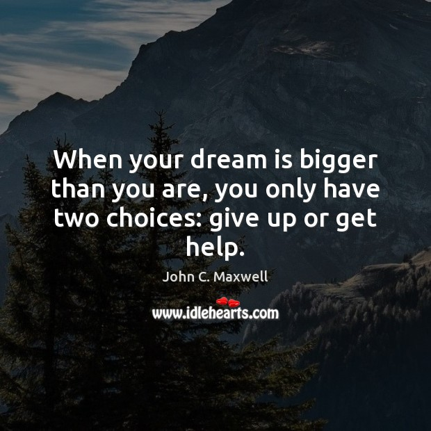 When your dream is bigger than you are, you only have two choices: give up or get help. Dream Quotes Image