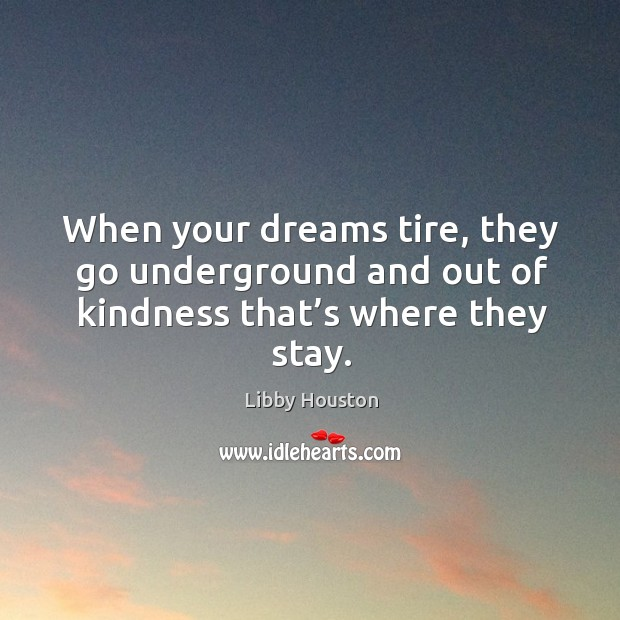 When your dreams tire, they go underground and out of kindness that's where they stay. Image