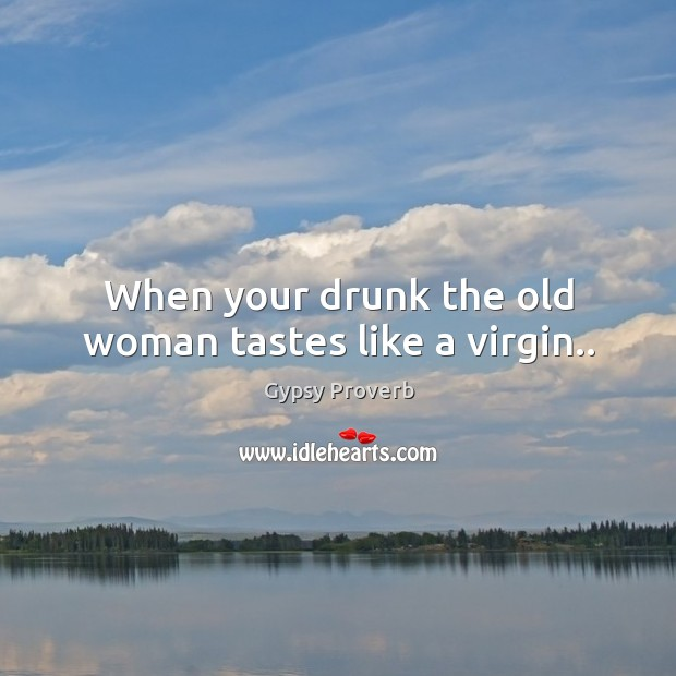 When your drunk the old woman tastes like a virgin.. Gypsy Proverbs Image