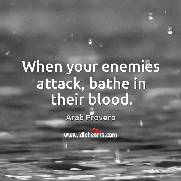 When your enemies attack, bathe in their blood. Arab Proverbs Image