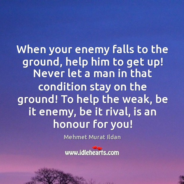 Image, When your enemy falls to the ground, help him to get up!