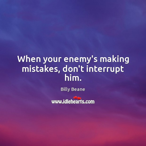 Image, When your enemy's making mistakes, don't interrupt him.