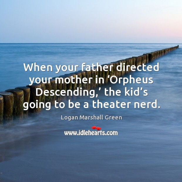 When your father directed your mother in 'orpheus descending,' the kid's going to be a theater nerd. Image