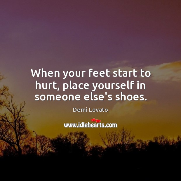 When your feet start to hurt, place yourself in someone else's shoes. Demi Lovato Picture Quote