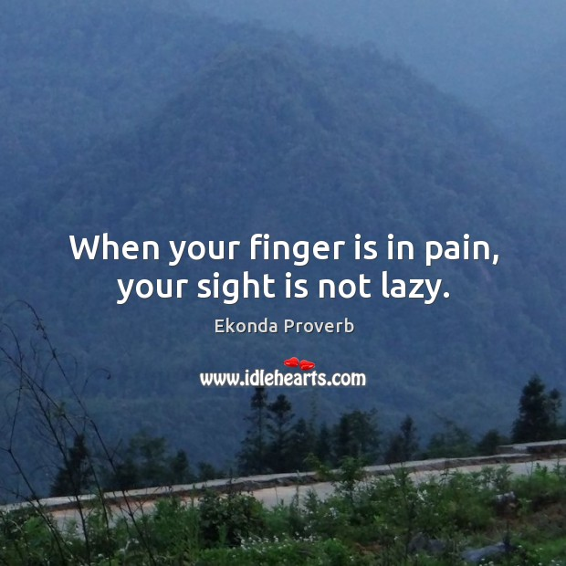 When your finger is in pain, your sight is not lazy. Ekonda Proverbs Image
