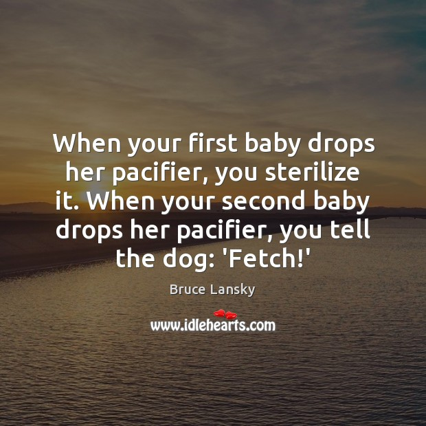 When your first baby drops her pacifier, you sterilize it. When your Image