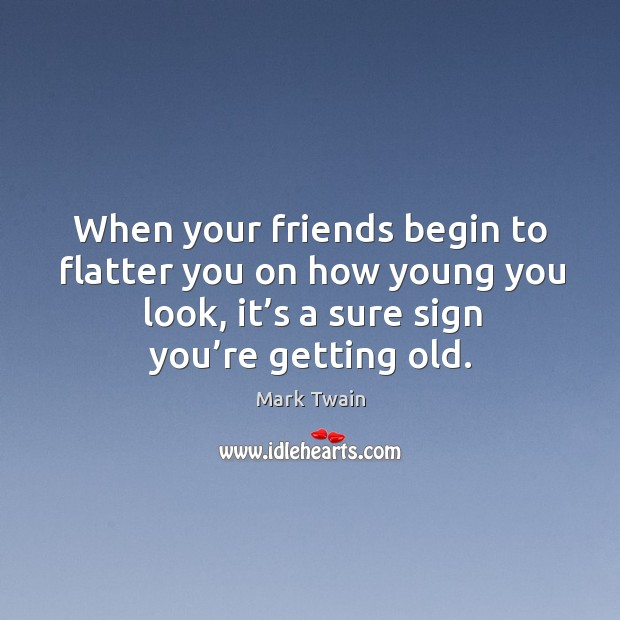 When your friends begin to flatter you on how young you look, it's a sure sign you're getting old. Image