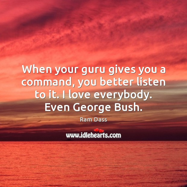 When your guru gives you a command, you better listen to it. Ram Dass Picture Quote