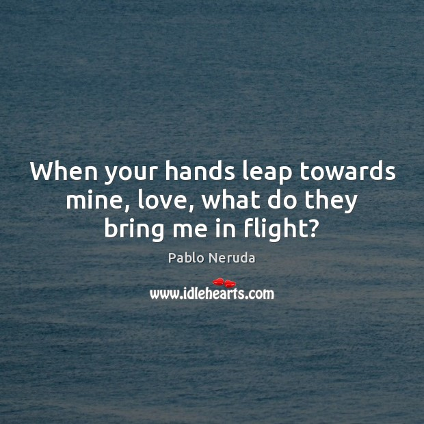 Image, When your hands leap towards mine, love, what do they bring me in flight?
