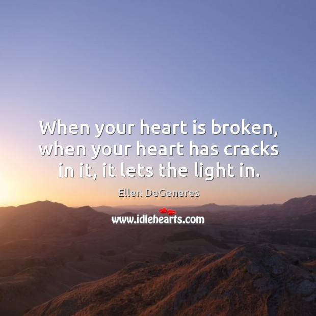 When your heart is broken, when your heart has cracks in it, it lets the light in. Image