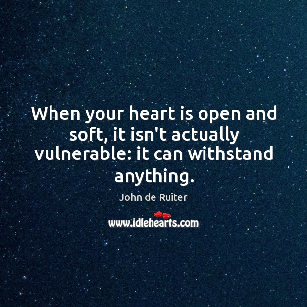When your heart is open and soft, it isn't actually vulnerable: it can withstand anything. Image
