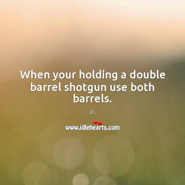 When your holding a double barrel shotgun use both barrels. Image