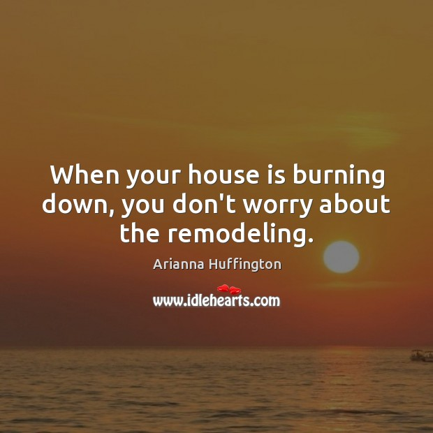 When your house is burning down, you don't worry about the remodeling. Arianna Huffington Picture Quote