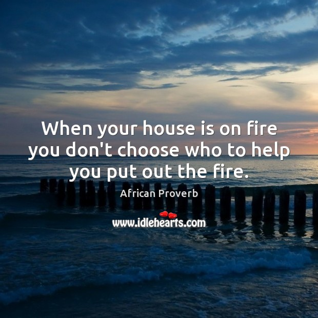 When your house is on fire you don't choose who to help you put out the fire. Image