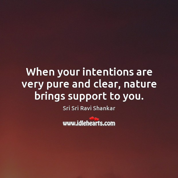 When your intentions are very pure and clear, nature brings support to you. Image