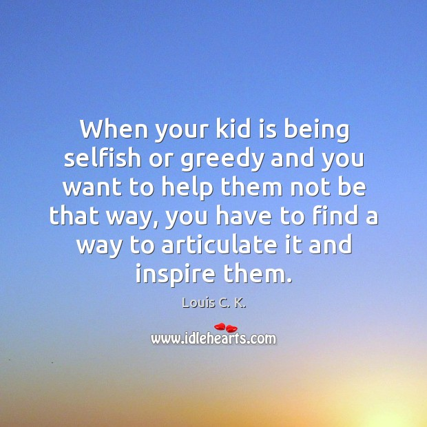 When your kid is being selfish or greedy and you want to Louis C. K. Picture Quote