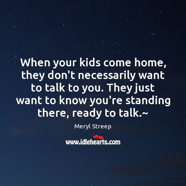 When your kids come home, they don't necessarily want to talk to Meryl Streep Picture Quote