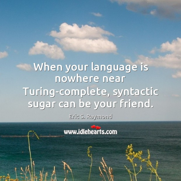 When your language is nowhere near Turing-complete, syntactic sugar can be your friend. Eric S. Raymond Picture Quote