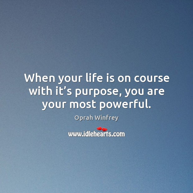 When your life is on course with it's purpose, you are your most powerful. Oprah Winfrey Picture Quote