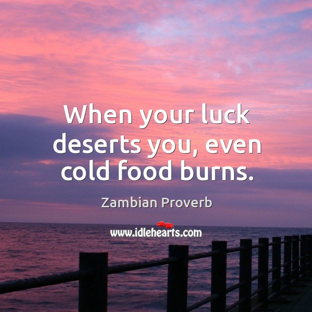 When your luck deserts you, even cold food burns. Zambian Proverbs Image