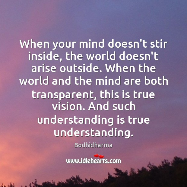 When your mind doesn't stir inside, the world doesn't arise outside. When Bodhidharma Picture Quote