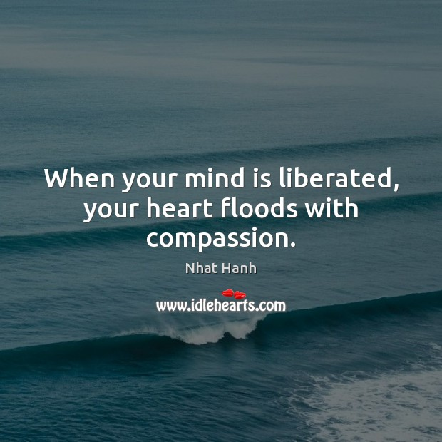 Image, When your mind is liberated, your heart floods with compassion.
