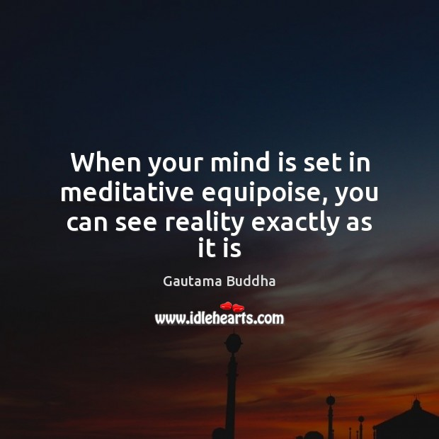 When your mind is set in meditative equipoise, you can see reality exactly as it is Gautama Buddha Picture Quote