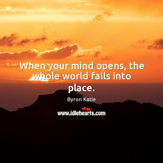 When your mind opens, the whole world falls into place. Byron Katie Picture Quote