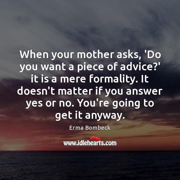 When your mother asks, 'Do you want a piece of advice?' Erma Bombeck Picture Quote
