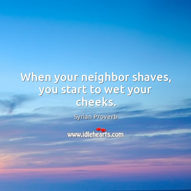 Image, When your neighbor shaves, you start to wet your cheeks.