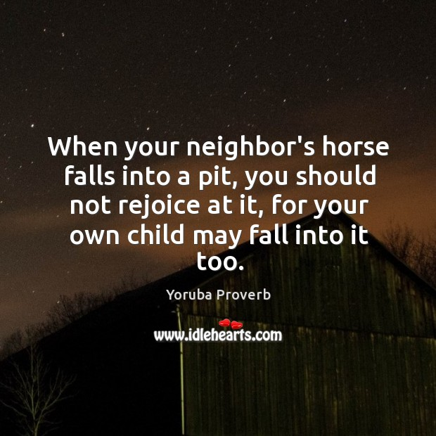 When your neighbor's horse falls into a pit, you should not rejoice. Yoruba Proverbs Image