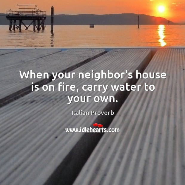 When your neighbor's house is on fire, carry water to your own. Italian Proverbs Image