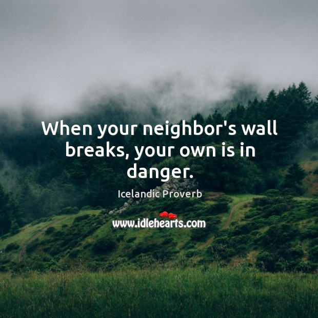 When your neighbor's wall breaks, your own is in danger. Icelandic Proverbs Image