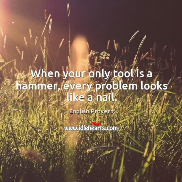 When your only tool is a hammer, every problem looks like a nail. English Proverbs Image