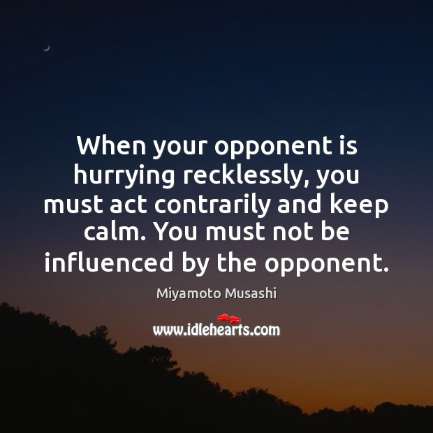 When your opponent is hurrying recklessly, you must act contrarily and keep Miyamoto Musashi Picture Quote
