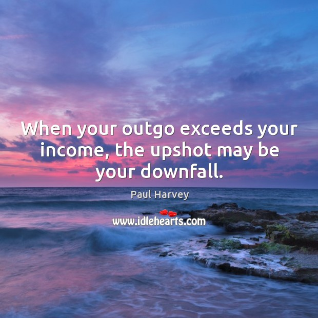 When your outgo exceeds your income, the upshot may be your downfall. Paul Harvey Picture Quote