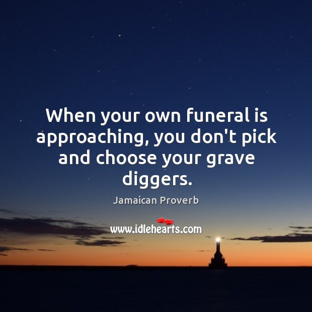 When your own funeral is approaching, you don't pick and choose your grave diggers. Jamaican Proverbs Image