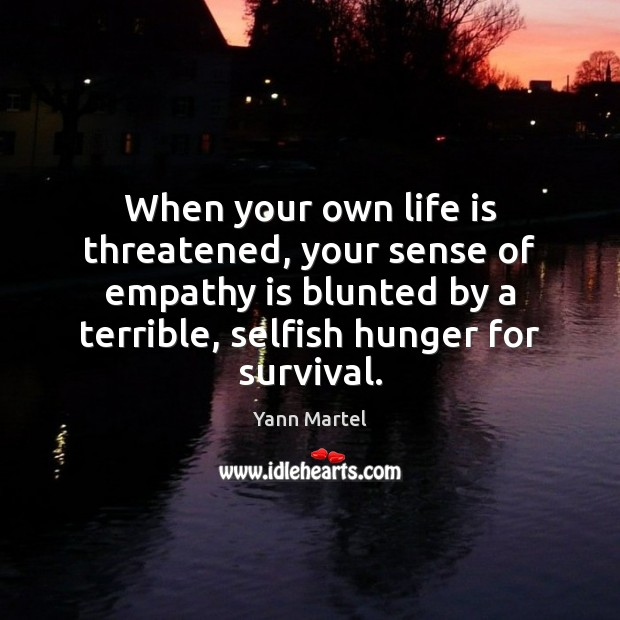 When your own life is threatened, your sense of empathy is blunted Yann Martel Picture Quote