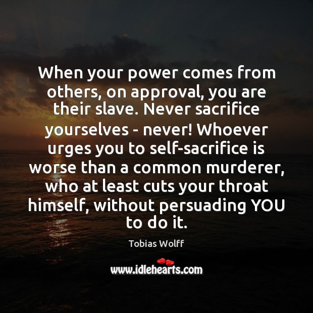 When your power comes from others, on approval, you are their slave. Sacrifice Quotes Image