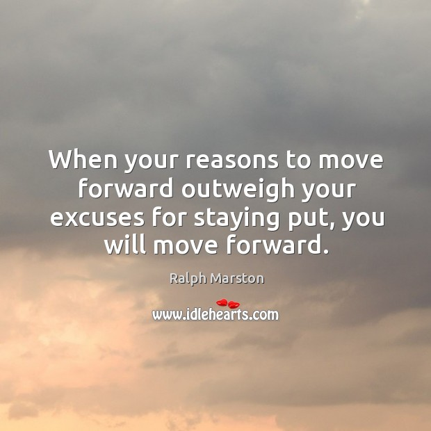 Image, When your reasons to move forward outweigh your excuses for staying put,