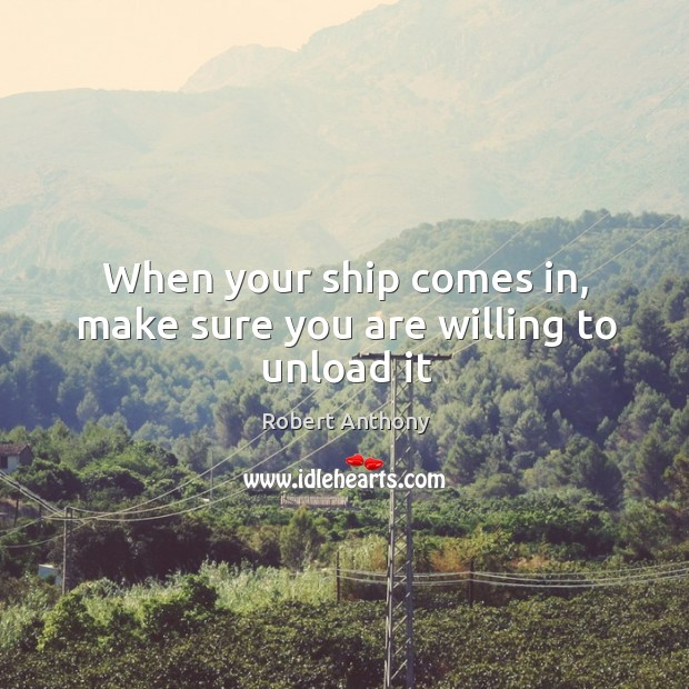 When your ship comes in, make sure you are willing to unload it Robert Anthony Picture Quote
