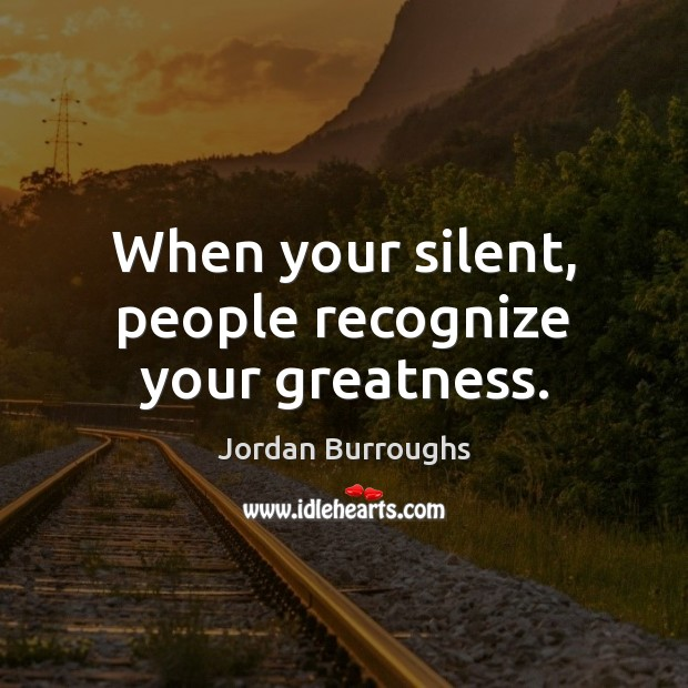 When your silent, people recognize your greatness. Image