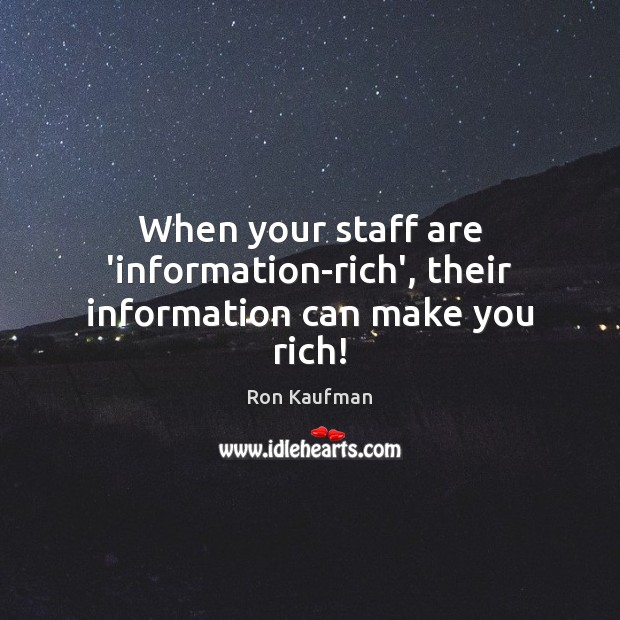 When your staff are 'information-rich', their information can make you rich! Ron Kaufman Picture Quote